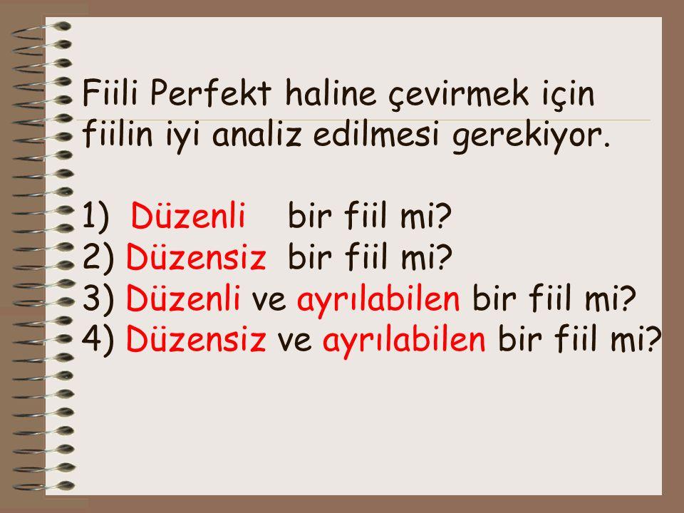 Fiili Perfekt haline çevirmek için fiilin iyi analiz edilmesi gerekiyor. 1) Düzenli bir fiil mi? 2) Düzensiz bir fiil mi? 3) Düzenli ve ayrılabilen bi