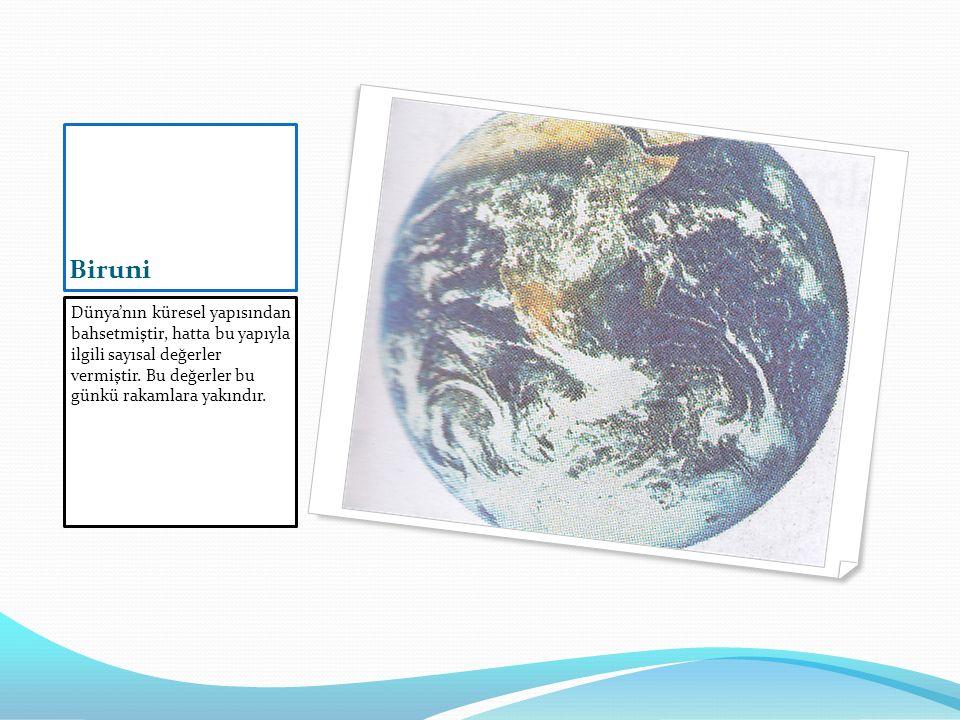 Biruni Dünya'nın küresel yapısından bahsetmiştir, hatta bu yapıyla ilgili sayısal değerler vermiştir. Bu değerler bu günkü rakamlara yakındır.