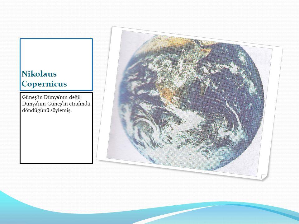Nikolaus Copernicus Güneş'in Dünya'nın değil Dünya'nın Güneş'in etrafında döndüğünü söylemiş.