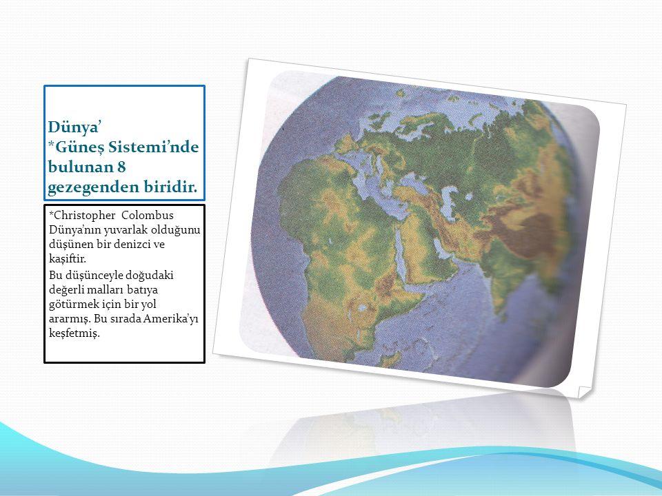 Dünya' *Güneş Sistemi'nde bulunan 8 gezegenden biridir. *Christopher Colombus Dünya'nın yuvarlak olduğunu düşünen bir denizci ve kaşiftir. Bu düşüncey