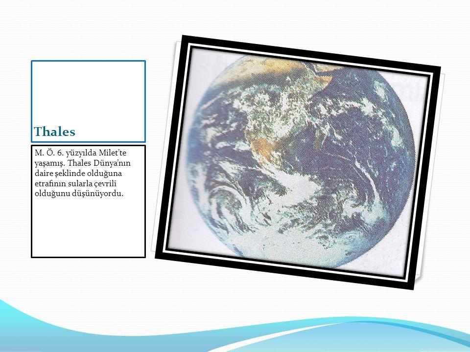 Thales M. Ö. 6. yüzyılda Milet'te yaşamış. Thales Dünya'nın daire şeklinde olduğuna etrafının sularla çevrili olduğunu düşünüyordu.