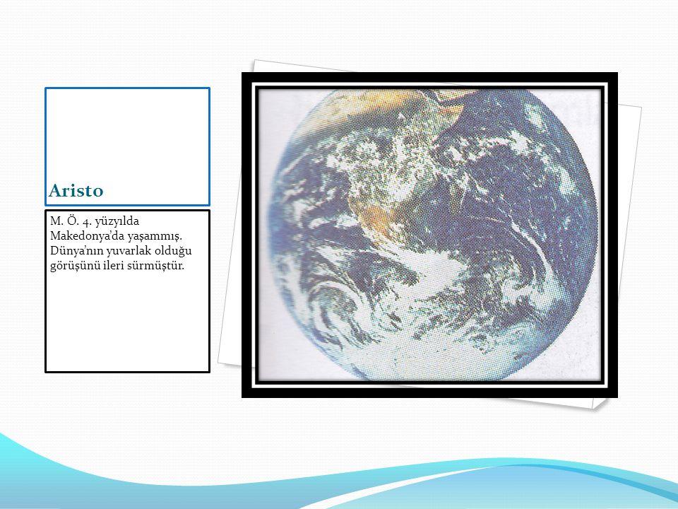 Aristo M. Ö. 4. yüzyılda Makedonya'da yaşammış. Dünya'nın yuvarlak olduğu görüşünü ileri sürmüştür.