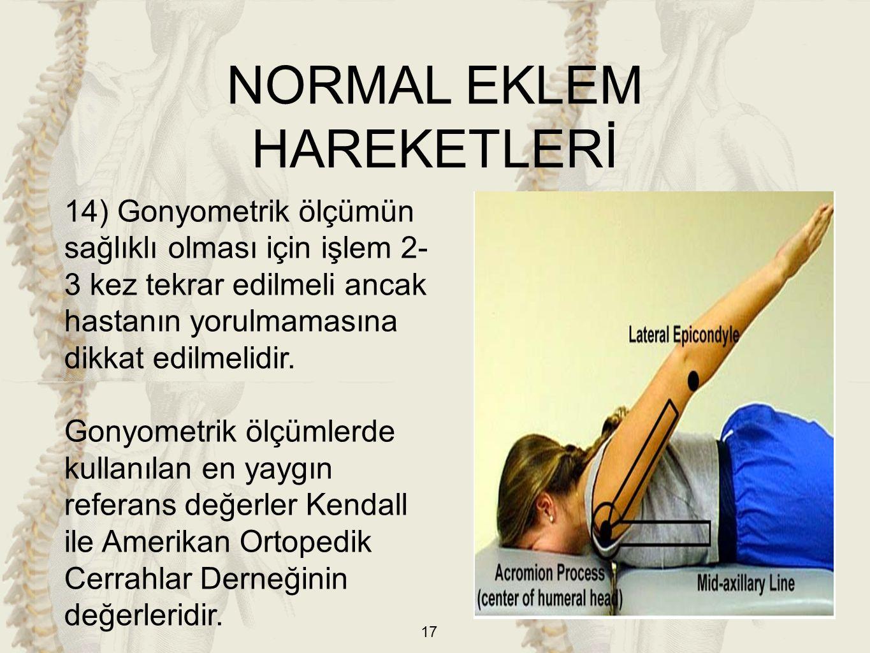 17 14) Gonyometrik ölçümün sağlıklı olması için işlem 2- 3 kez tekrar edilmeli ancak hastanın yorulmamasına dikkat edilmelidir. Gonyometrik ölçümlerde