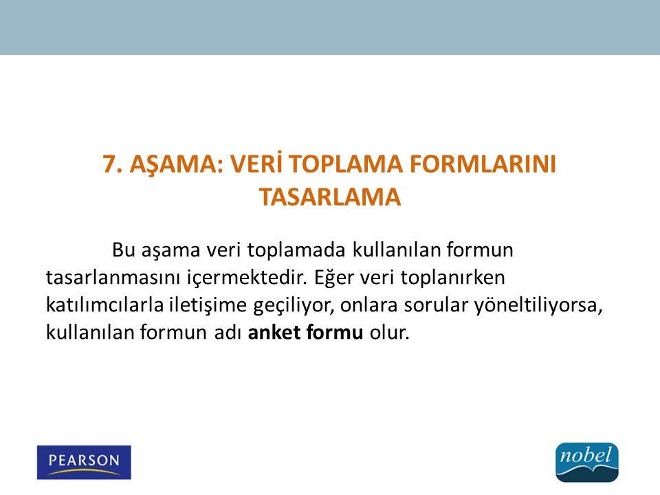 7. AŞAMA: VERİ TOPLAMA FORMLARINI TASARLAMA Bu aşama veri toplamada kullanılan formun tasarlanmasını içermektedir. Eğer veri toplanırken katılımcılarl
