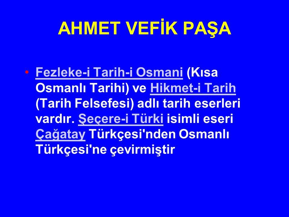 AHMET VEFİK PAŞA Fezleke-i Tarih-i Osmani (Kısa Osmanlı Tarihi) ve Hikmet-i Tarih (Tarih Felsefesi) adlı tarih eserleri vardır. Şeçere-i Türki isimli