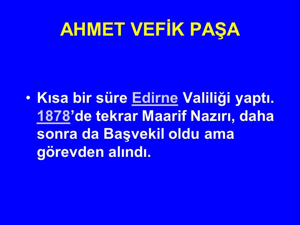 AHMET VEFİK PAŞA Kısa bir süre Edirne Valiliği yaptı. 1878'de tekrar Maarif Nazırı, daha sonra da Başvekil oldu ama görevden alındı.Edirne 1878