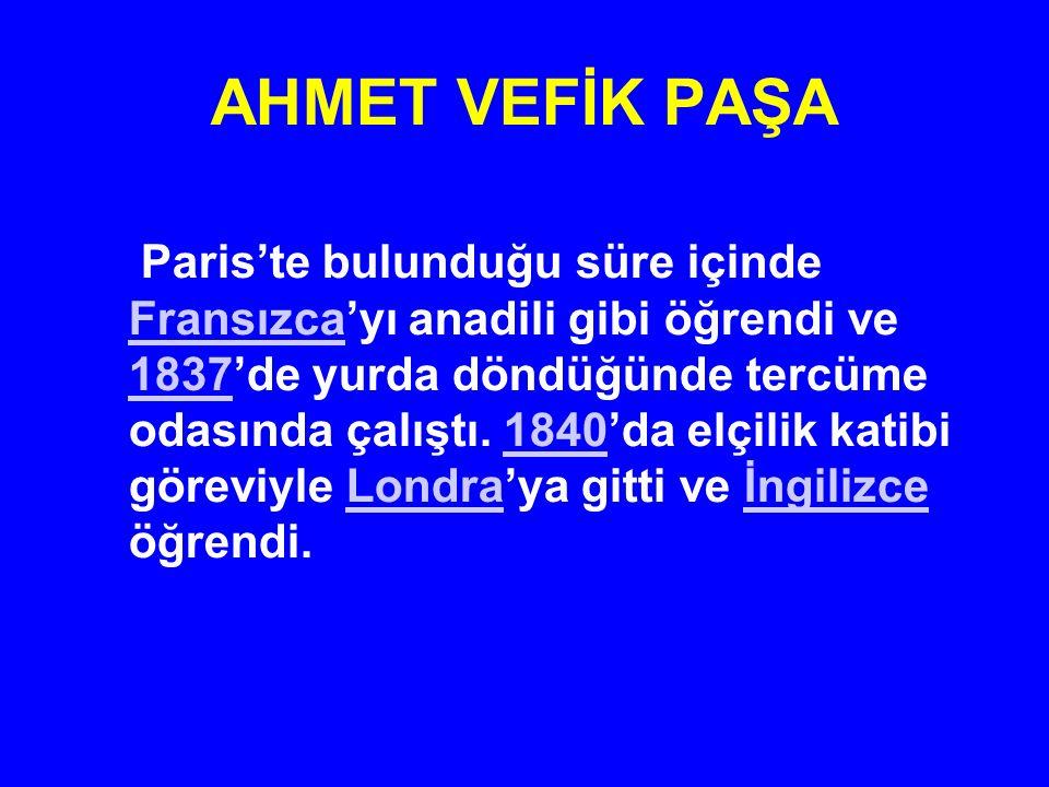 AHMET VEFİK PAŞA Paris'te bulunduğu süre içinde Fransızca'yı anadili gibi öğrendi ve 1837'de yurda döndüğünde tercüme odasında çalıştı. 1840'da elçili