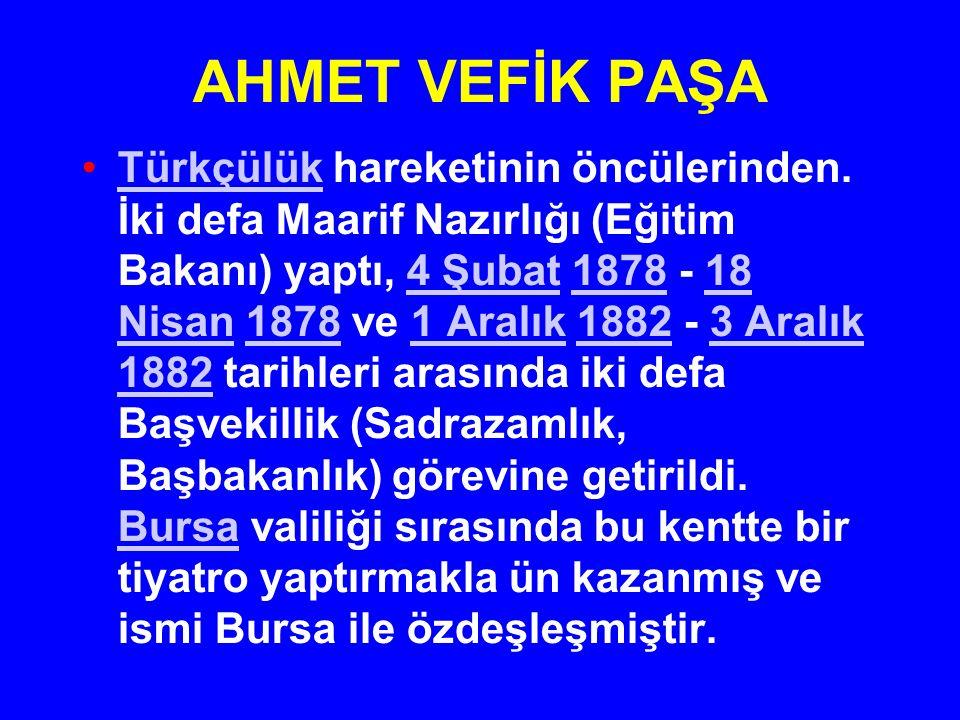 AHMET VEFİK PAŞA Türkçülük hareketinin öncülerinden. İki defa Maarif Nazırlığı (Eğitim Bakanı) yaptı, 4 Şubat 1878 - 18 Nisan 1878 ve 1 Aralık 1882 -