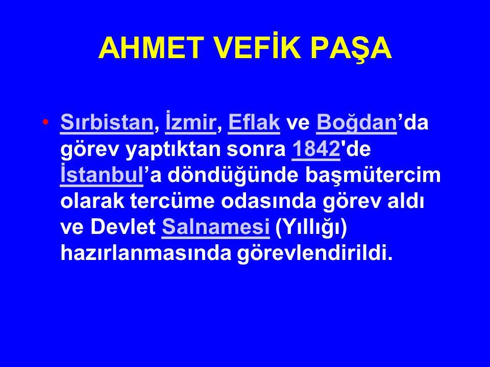 AHMET VEFİK PAŞA Sırbistan, İzmir, Eflak ve Boğdan'da görev yaptıktan sonra 1842'de İstanbul'a döndüğünde başmütercim olarak tercüme odasında görev al