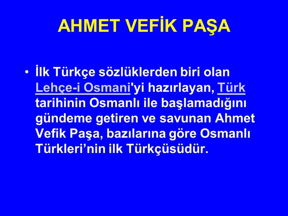 AHMET VEFİK PAŞA İlk Türkçe sözlüklerden biri olan Lehçe-i Osmani'yi hazırlayan, Türk tarihinin Osmanlı ile başlamadığını gündeme getiren ve savunan A