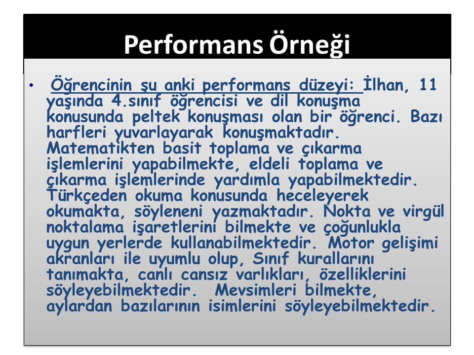 Performans Örneği Öğrencinin şu anki performans düzeyi: İlhan, 11 yaşında 4.sınıf öğrencisi ve dil konuşma konusunda peltek konuşması olan bir öğrenci