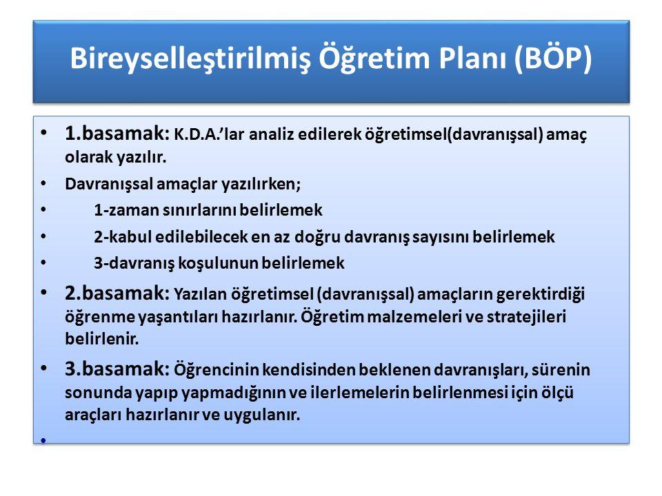 Bireyselleştirilmiş Öğretim Planı (BÖP) 1.basamak: K.D.A.'lar analiz edilerek öğretimsel(davranışsal) amaç olarak yazılır. Davranışsal amaçlar yazılır