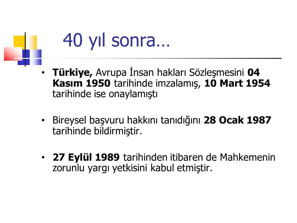 40 yıl sonra… Türkiye, Avrupa İnsan hakları Sözleşmesini 04 Kasım 1950 tarihinde imzalamış, 10 Mart 1954 tarihinde ise onaylamıştı Bireysel başvuru hakkını tanıdığını 28 Ocak 1987 tarihinde bildirmiştir.