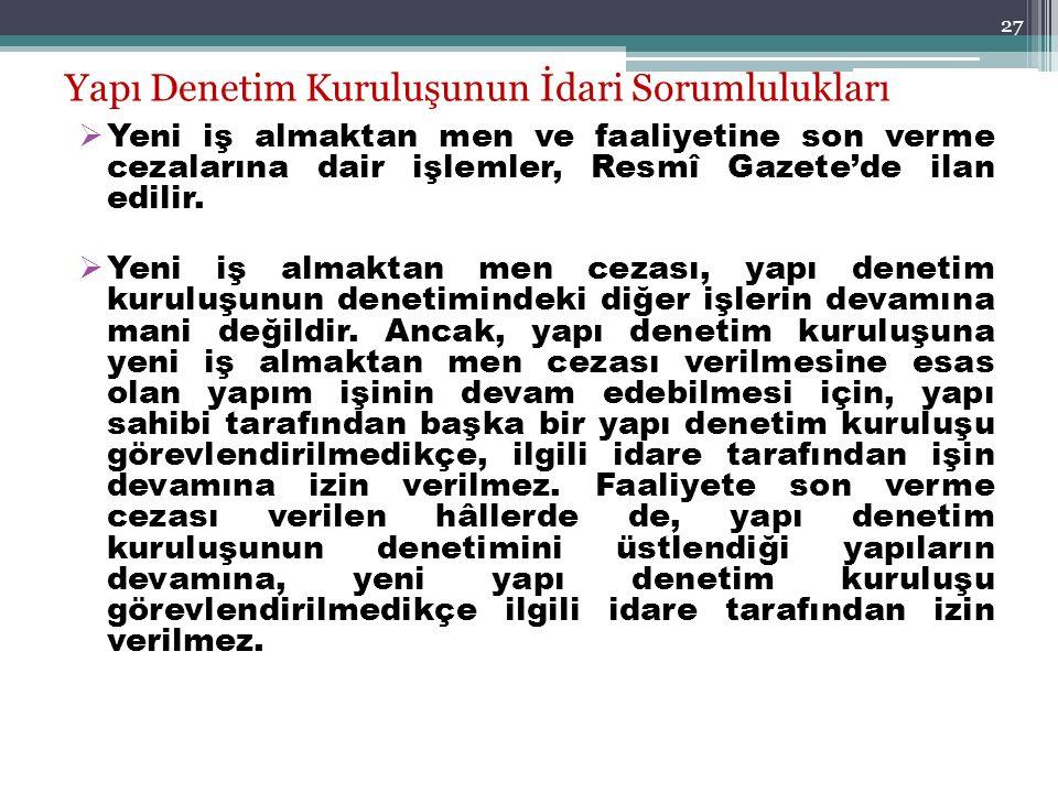 27 Yapı Denetim Kuruluşunun İdari Sorumlulukları  Yeni iş almaktan men ve faaliyetine son verme cezalarına dair işlemler, Resmî Gazete'de ilan edilir