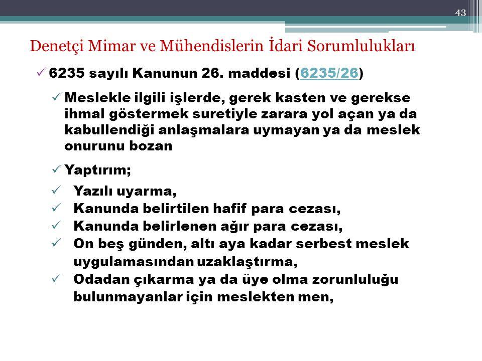 43 Denetçi Mimar ve Mühendislerin İdari Sorumlulukları 6235 sayılı Kanunun 26. maddesi (6235/26)6235/26 Meslekle ilgili işlerde, gerek kasten ve gerek