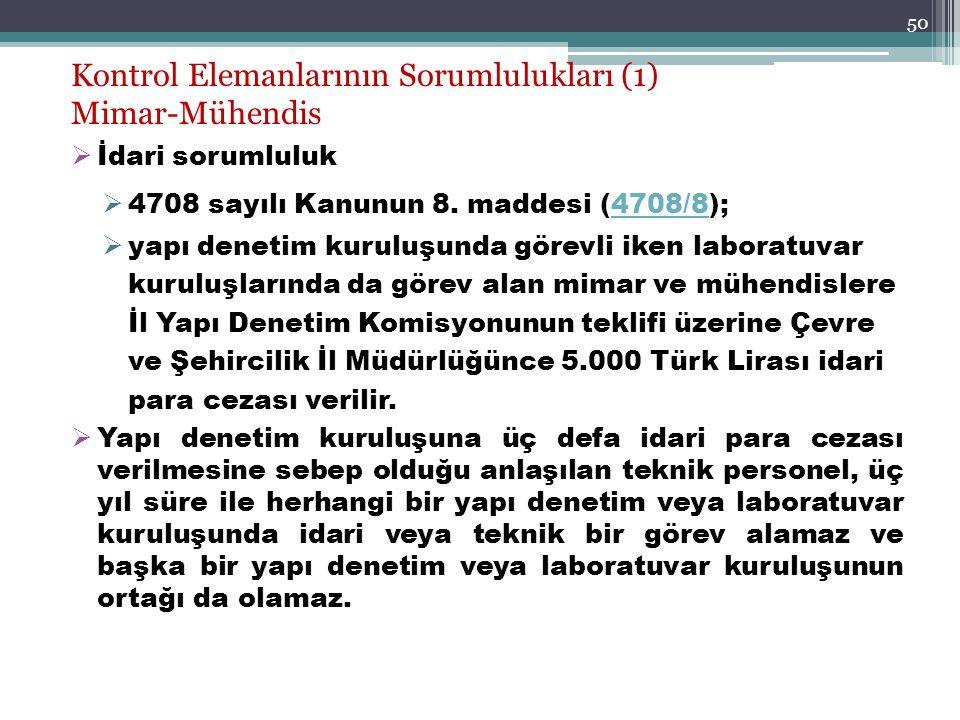 50 Kontrol Elemanlarının Sorumlulukları (1) Mimar-Mühendis  İdari sorumluluk  4708 sayılı Kanunun 8. maddesi (4708/8);4708/8  yapı denetim kuruluşu