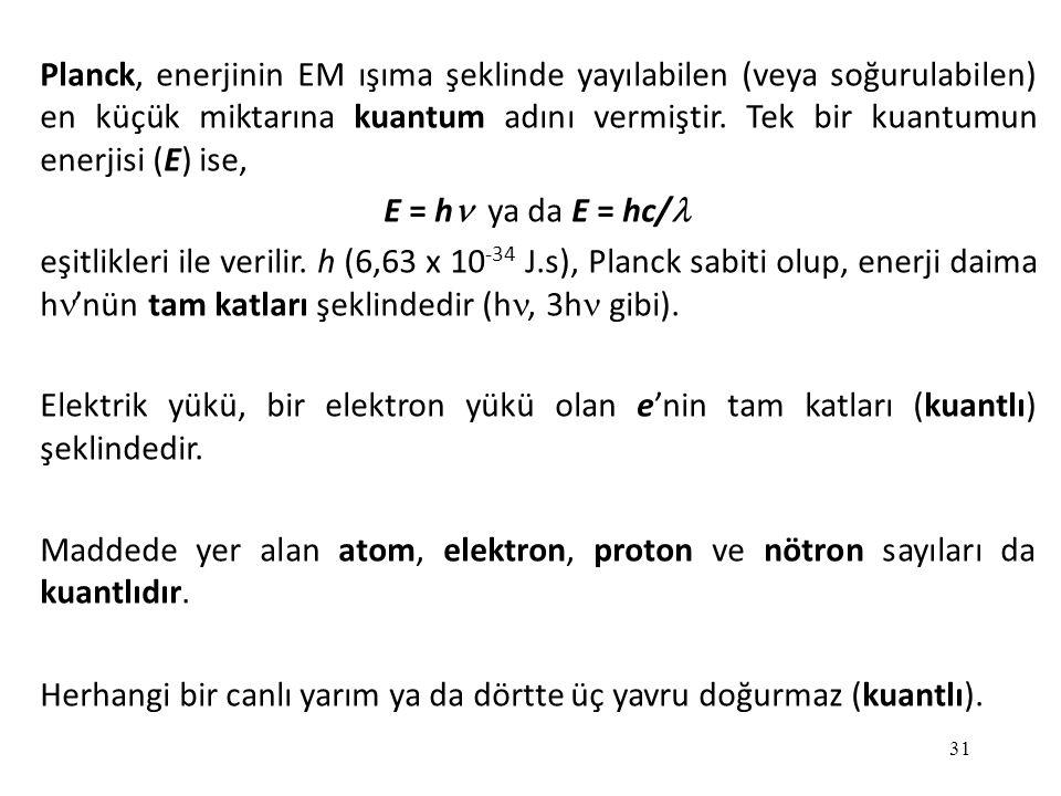31 Planck, enerjinin EM ışıma şeklinde yayılabilen (veya soğurulabilen) en küçük miktarına kuantum adını vermiştir. Tek bir kuantumun enerjisi (E) ise