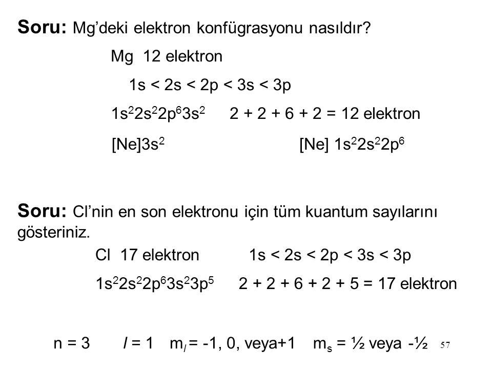 57 Soru: Mg'deki elektron konfügrasyonu nasıldır? Mg 12 elektron 1s < 2s < 2p < 3s < 3p 1s 2 2s 2 2p 6 3s 2 2 + 2 + 6 + 2 = 12 elektron [Ne]3s 2 [Ne]