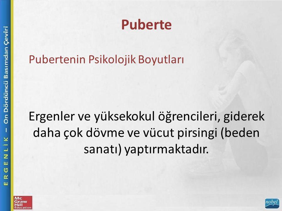 Puberte Pubertenin Psikolojik Boyutları Ergenler ve yüksekokul öğrencileri, giderek daha çok dövme ve vücut pirsingi (beden sanatı) yaptırmaktadır.