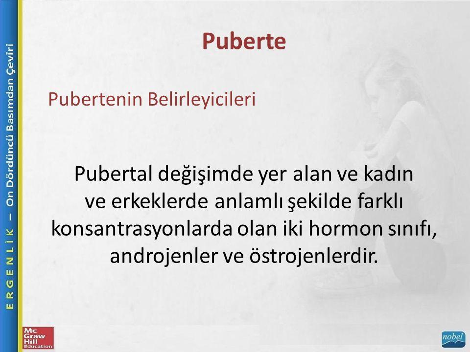 Puberte Pubertenin Belirleyicileri Pubertal değişimde yer alan ve kadın ve erkeklerde anlamlı şekilde farklı konsantrasyonlarda olan iki hormon sınıfı, androjenler ve östrojenlerdir.