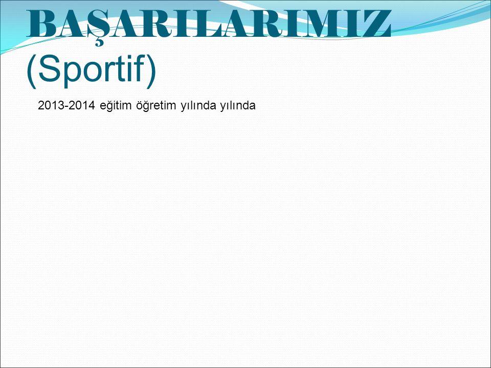 BAŞARILARIMIZ (Sportif) 2013-2014 eğitim öğretim yılında yılında