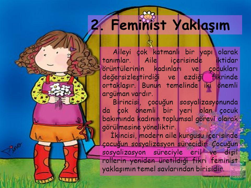2. Feminist Yaklaşım Aileyi çok katmanlı bir yapı olarak tanımlar. Aile içerisinde iktidar örüntülerinin kadınları ve çocukları değersizleştirdiği ve