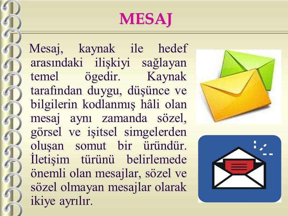MESAJ M esaj, kaynak ile hedef arasındaki ilişkiyi sağlayan temel ögedir. Kaynak tarafından duygu, düşünce ve bilgilerin kodlanmış hâli olan mesaj ayn