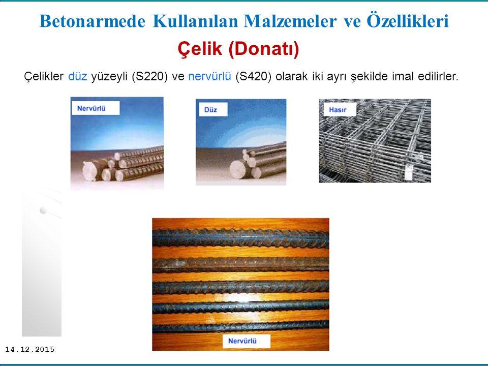 14.12.2015 Betonarmede Kullanılan Malzemeler ve Özellikleri Çelik (Donatı) Çelikler düz yüzeyli (S220) ve nervürlü (S420) olarak iki ayrı şekilde imal