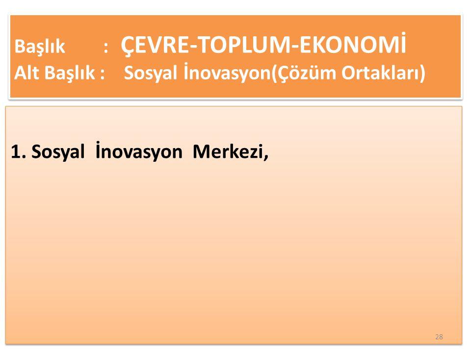 1. Sosyal İnovasyon Merkezi, Başlık : ÇEVRE-TOPLUM-EKONOMİ Alt Başlık : Sosyal İnovasyon(Çözüm Ortakları) 28
