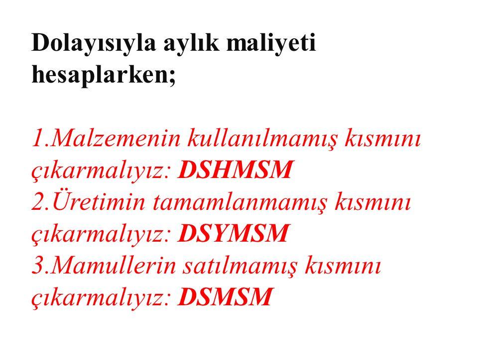 Dolayısıyla aylık maliyeti hesaplarken; 1.Malzemenin kullanılmamış kısmını çıkarmalıyız: DSHMSM 2.Üretimin tamamlanmamış kısmını çıkarmalıyız: DSYMSM