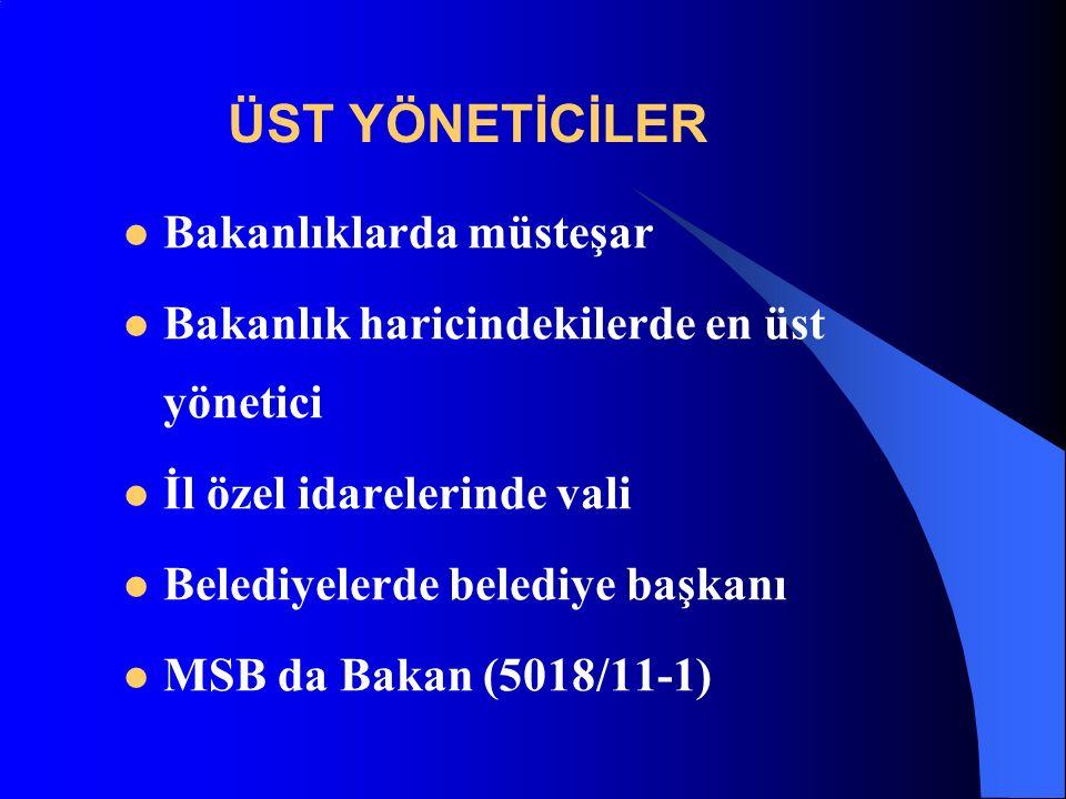 ÜST YÖNETİCİLER Bakanlıklarda müsteşar Bakanlık haricindekilerde en üst yönetici İl özel idarelerinde vali Belediyelerde belediye başkanı MSB da Bakan (5018/11-1)