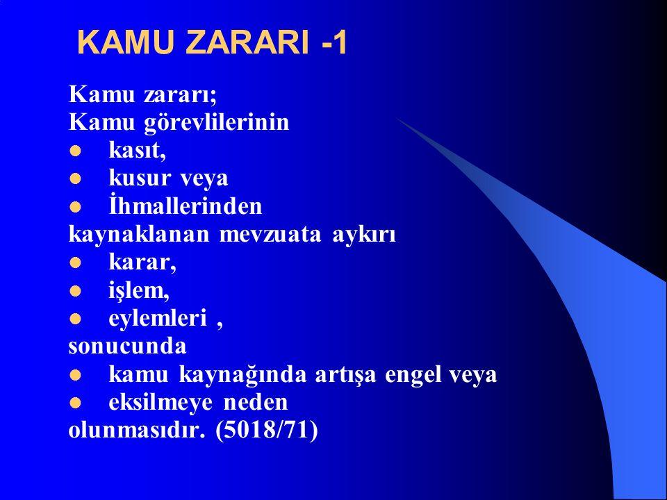 KAMU ZARARI -1 Kamu zararı; Kamu görevlilerinin kasıt, kusur veya İhmallerinden kaynaklanan mevzuata aykırı karar, işlem, eylemleri, sonucunda kamu kaynağında artışa engel veya eksilmeye neden olunmasıdır.
