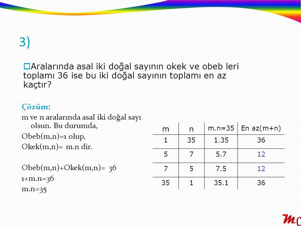3) Çözüm: m ve n aralarında asal iki doğal sayı olsun. Bu durumda, Obeb(m,n)=1 olup, Okek(m,n)= m.n dir. Obeb(m,n)+Okek(m,n)= 36 1+m.n=36 m.n=35 mn En