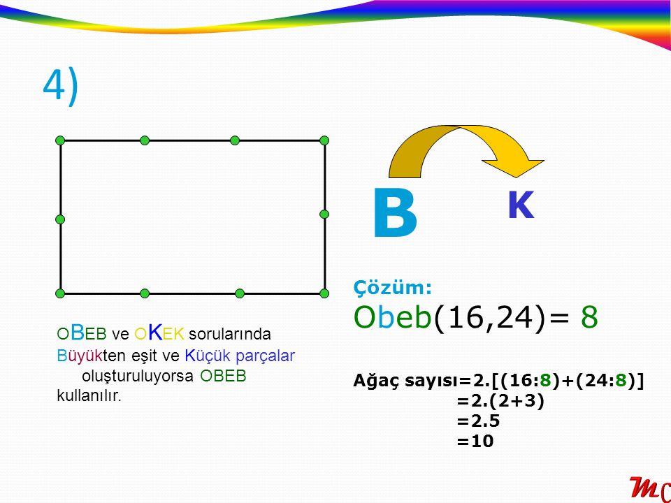 4) O B EB ve O K EK sorularında Büyükten eşit ve Küçük parçalar oluşturuluyorsa OBEB kullanılır. Çözüm: Obeb(16,24)= 8 Ağaç sayısı=2.[(16:8)+(24:8)] =