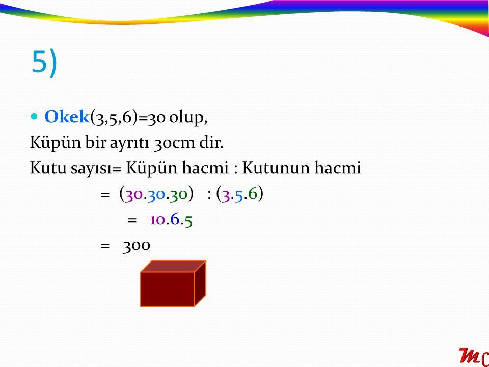 Okek(3,5,6)=30 olup, Küpün bir ayrıtı 30cm dir. Kutu sayısı= Küpün hacmi : Kutunun hacmi = (30.30.30) : (3.5.6) = 10.6.5 = 300 5)