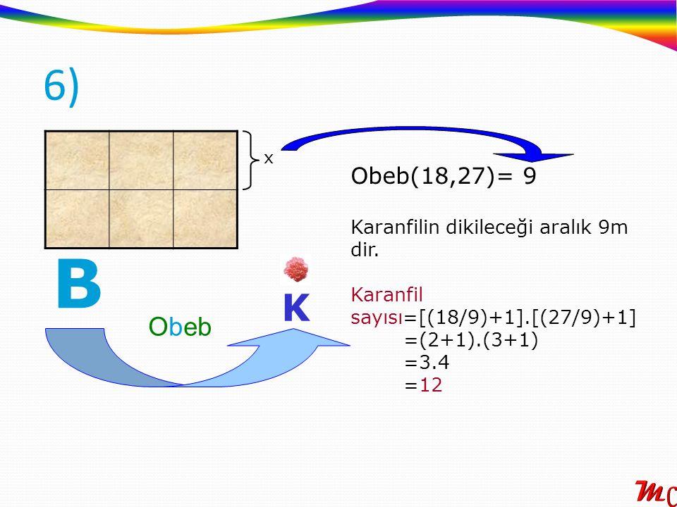 B K Obeb Obeb(18,27)= 9 Karanfilin dikileceği aralık 9m dir. Karanfil sayısı=[(18/9)+1].[(27/9)+1] =(2+1).(3+1) =3.4 =12 x