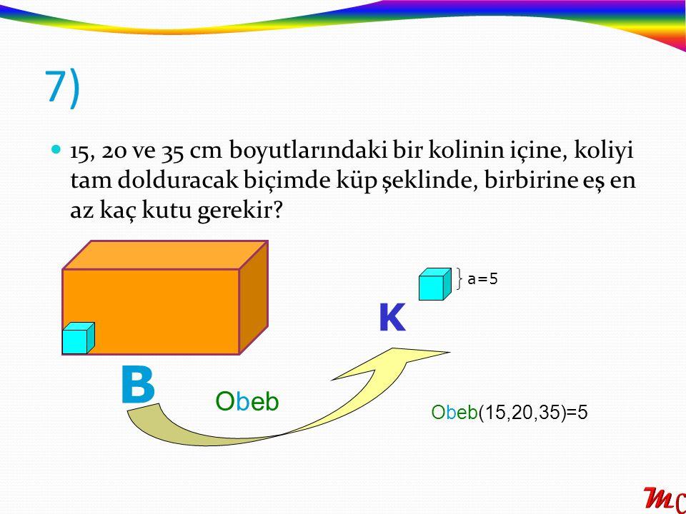 15, 20 ve 35 cm boyutlarındaki bir kolinin içine, koliyi tam dolduracak biçimde küp şeklinde, birbirine eş en az kaç kutu gerekir? 7) B K Obeb a=5 Obe