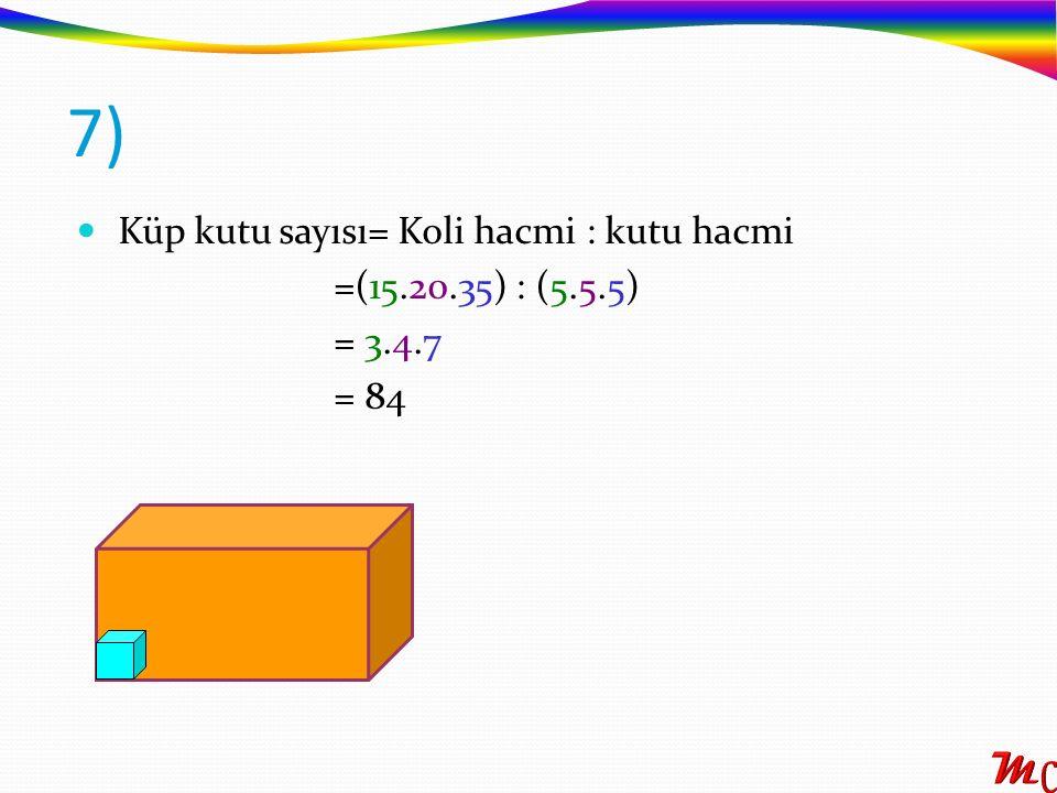 Küp kutu sayısı= Koli hacmi : kutu hacmi =(15.20.35) : (5.5.5) = 3.4.7 = 84 7)