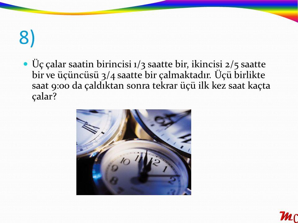 Üç çalar saatin birincisi 1/3 saatte bir, ikincisi 2/5 saatte bir ve üçüncüsü 3/4 saatte bir çalmaktadır. Üçü birlikte saat 9:00 da çaldıktan sonra te