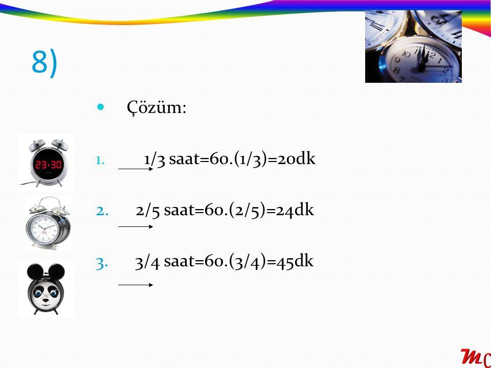 Çözüm: 1. 1/3 saat=60.(1/3)=20dk 2. 2/5 saat=60.(2/5)=24dk 3. 3/4 saat=60.(3/4)=45dk 8)