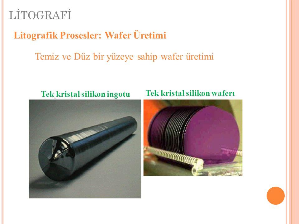 LİTOGRAFİ Litografik Prosesler: Wafer Üretimi Temiz ve Düz bir yüzeye sahip wafer üretimi Tek kristal silikon ingotu Tek kristal silikon waferı