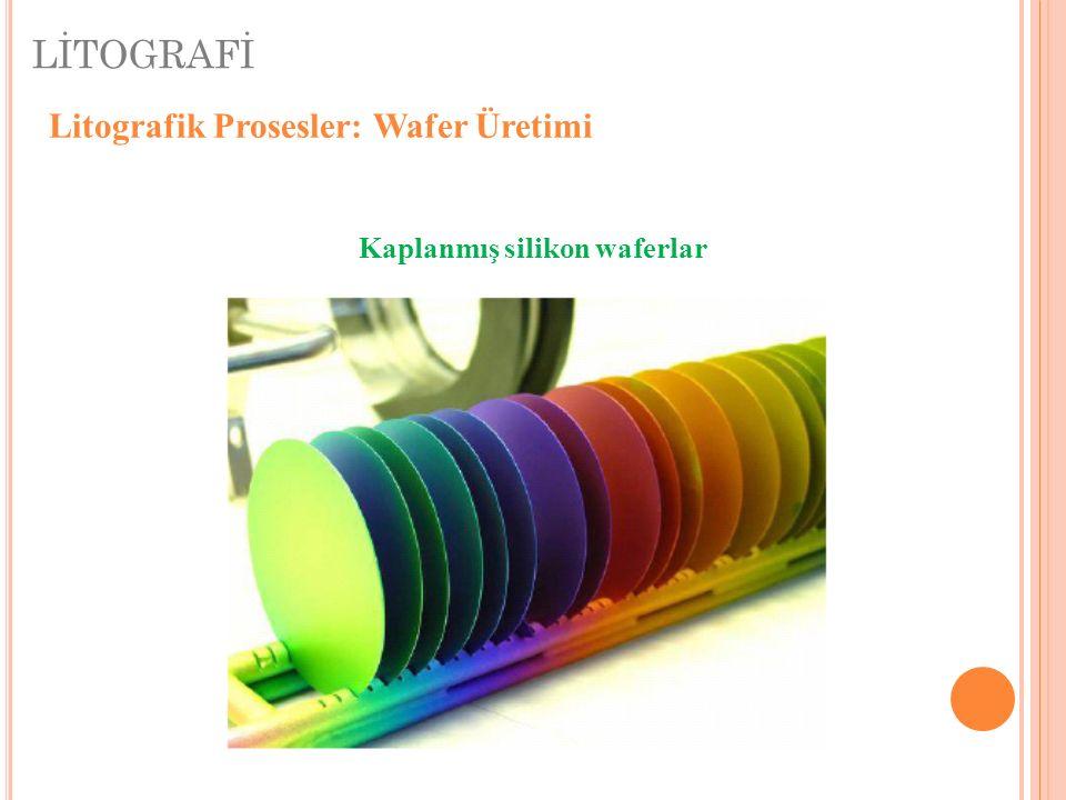 LİTOGRAFİ Litografik Prosesler: Wafer Üretimi Kaplanmış silikon waferlar