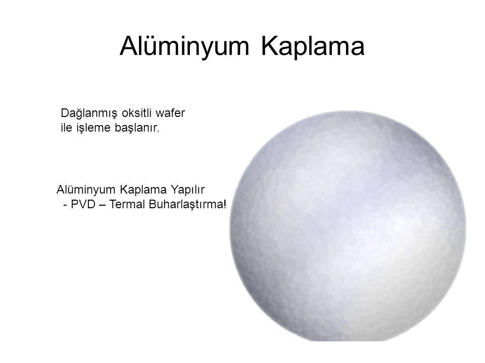 Alüminyum Kaplama Dağlanmış oksitli wafer ile işleme başlanır. Alüminyum Kaplama Yapılır - PVD – Termal Buharlaştırma!