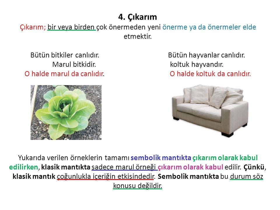 4. Çıkarım Çıkarım; bir veya birden çok önermeden yeni önerme ya da önermeler elde etmektir. Bütün bitkiler canlıdır. Bütün hayvanlar canlıdır. Marul