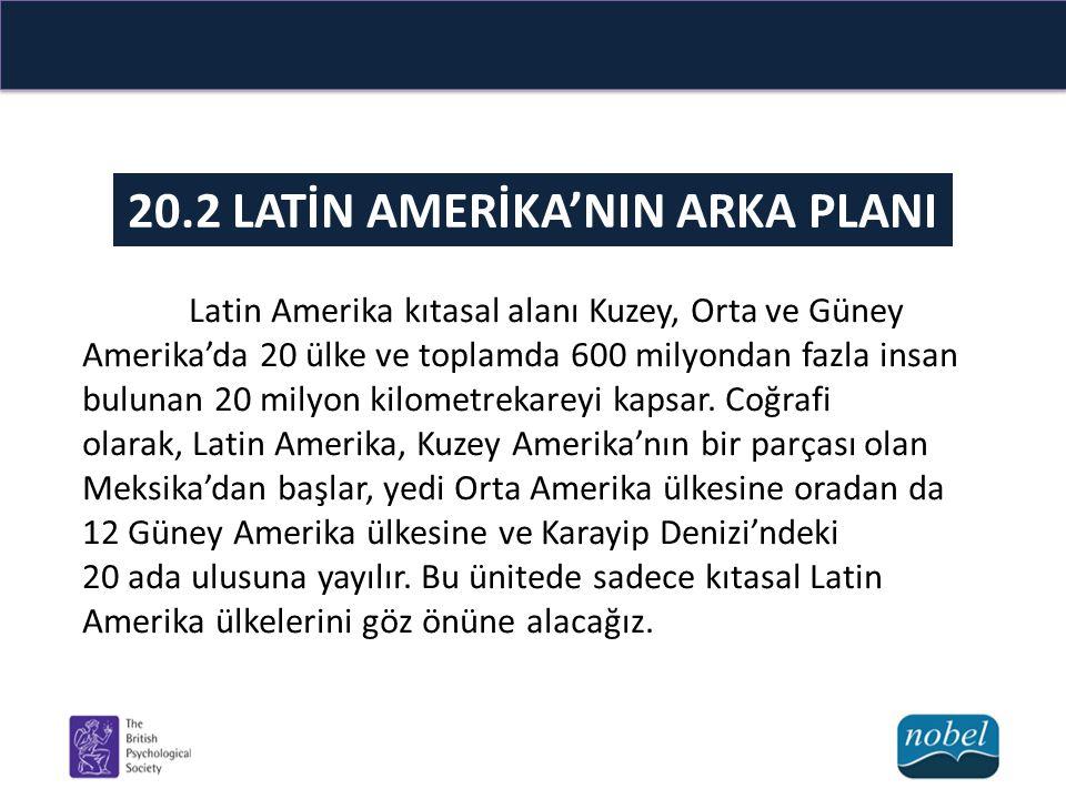20.2 LATİN AMERİKA'NIN ARKA PLANI Latin Amerika kıtasal alanı Kuzey, Orta ve Güney Amerika'da 20 ülke ve toplamda 600 milyondan fazla insan bulunan 20
