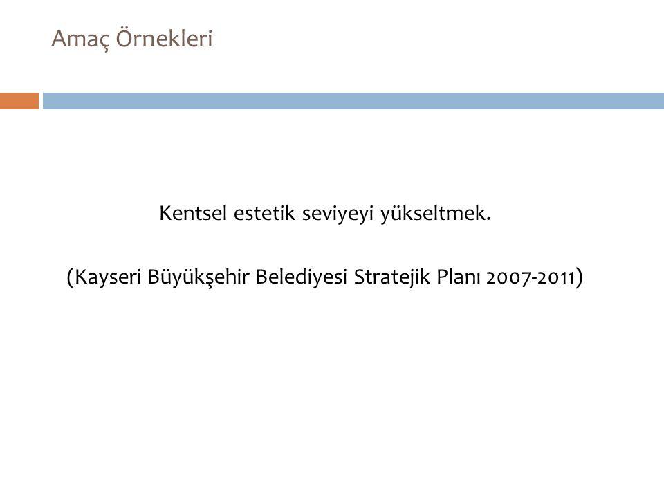 Kentsel estetik seviyeyi yükseltmek. (Kayseri Büyükşehir Belediyesi Stratejik Planı 2007-2011) Amaç Örnekleri