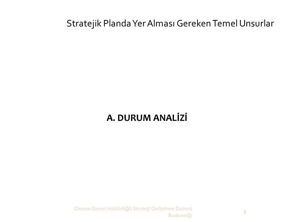 Stratejik Planda Yer Alması Gereken Temel Unsurlar A. DURUM ANALİZİ Orman Genel Müdürlü ğ ü Strateji Geliştirme Dairesi Başkanlı ğ ı 5