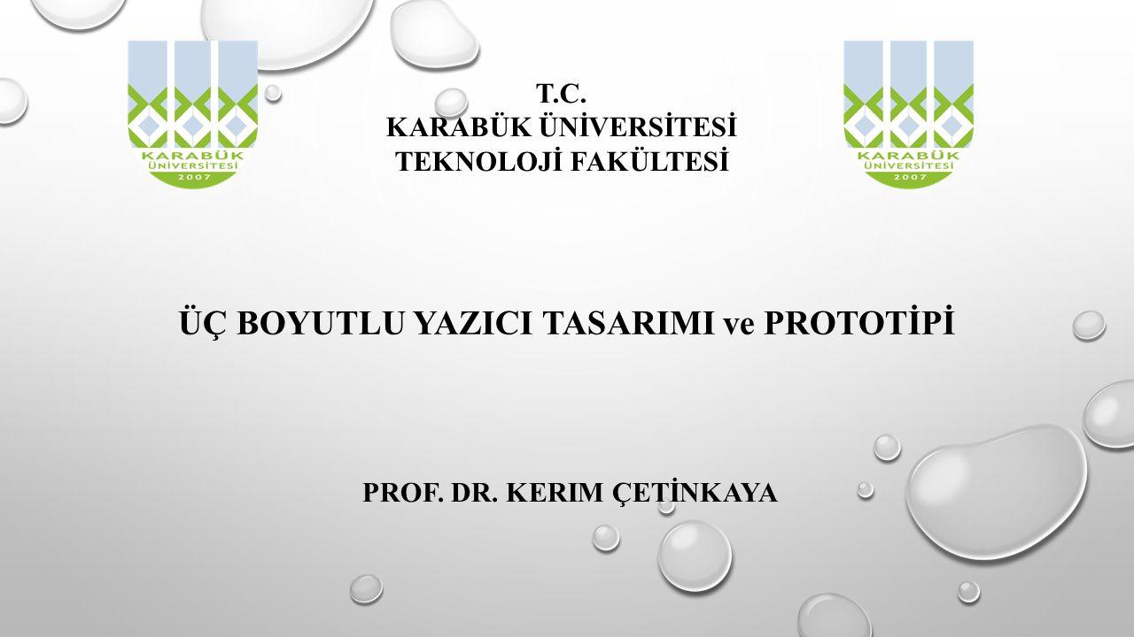 ÜÇ BOYUTLU YAZICI TASARIMI ve PROTOTİPİ PROF. DR. KERIM ÇETİNKAYA T.C. KARABÜK ÜNİVERSİTESİ TEKNOLOJİ FAKÜLTESİ