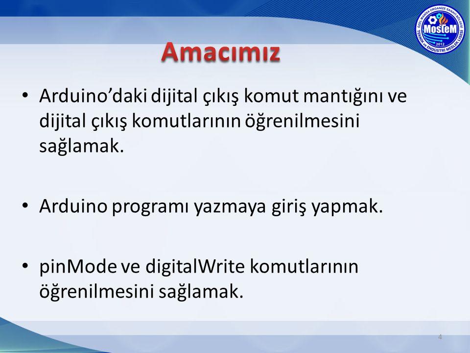 Arduino'daki dijital çıkış komut mantığını ve dijital çıkış komutlarının öğrenilmesini sağlamak. Arduino programı yazmaya giriş yapmak. pinMode ve dig