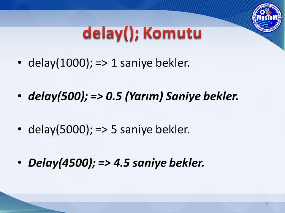 9 delay(1000); => 1 saniye bekler. delay(500); => 0.5 (Yarım) Saniye bekler. delay(5000); => 5 saniye bekler. Delay(4500); => 4.5 saniye bekler.